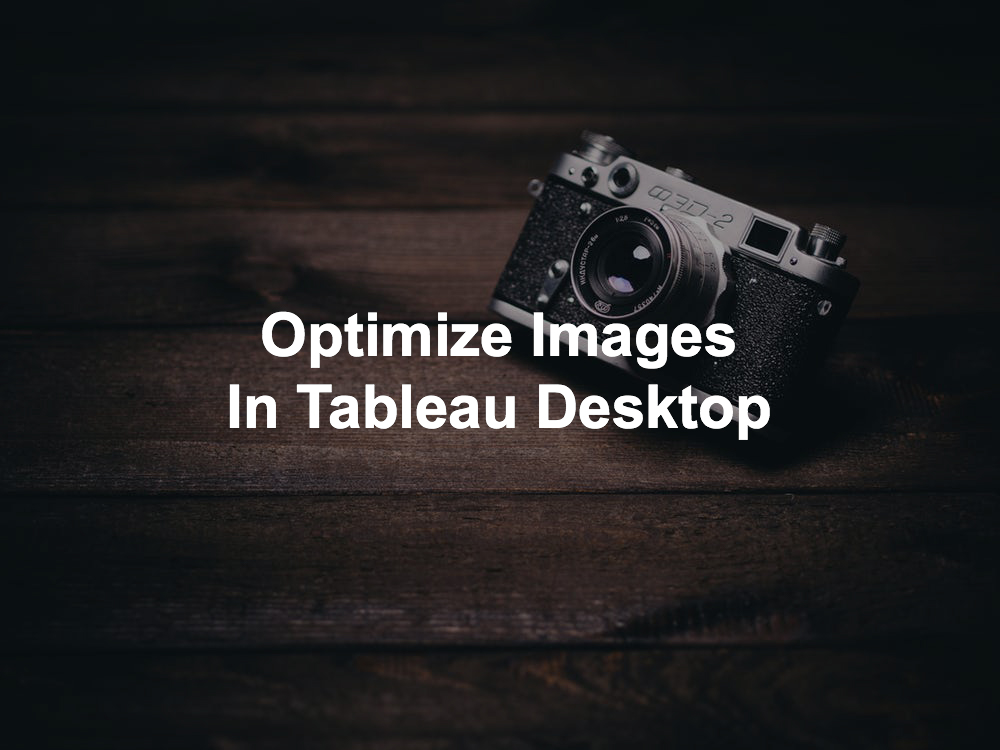 Faster dashboards optimize images in tableau desktop