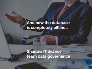 Shadow IT Hero 'And now the database is completely offline...' a business executive says across the table in a meeting.